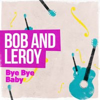 Bye Bye Baby — Bob And Leroy