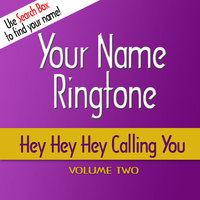 Hey Hey Hey Calling You Ringtones - Volume 2 — Your Name Ringtone