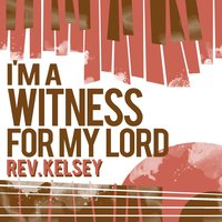 I'm a Witness for My Lord — Rev. Kelsey
