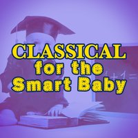 Classical for the Smart Baby — Smart Baby Lullaby, Classical Baby Music Ultimate Collection, Classical Baby Einstein Club, Classical Baby Einstein Club|Classical Baby Music Ultimate Collection|Smart Baby Lullaby