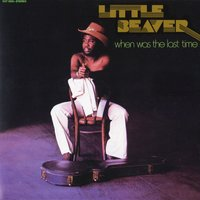 When Was The Last Time — Little Beaver