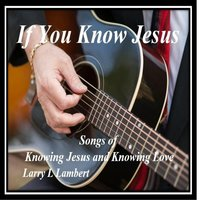 If You Know Jesus — Larry L Lambert
