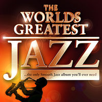 40 - Worlds Greatest Jazz – The only Smooth Jazz album you'll ever need — Chilled Jazz Masters