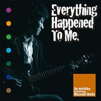 Everything Happened To Me — Norihiko Ito