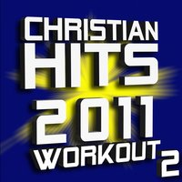 Christian Hits 2011 Workout – Volume 2 — Christian Workout Hits