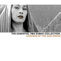 The Essential Yma Sumac Collection: Legends Of The Sun Virgin — Yma Sumac