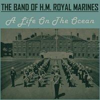 A Life on the Ocean Wave — The Band Of H.M. Royal Marines
