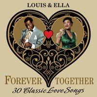 Louis & Ella (Forever Together) 30 Classic Love Songs — Ella Fitzgerald & Louis Armstrong