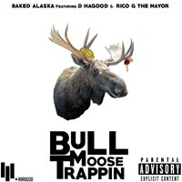 Bull Moose Trappin' (feat. D Hagood & Rico G the Mayor) — Baked Alaska, Rico G The Mayor, D Hagood