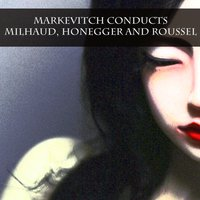 Markevitch Conducts Milhaud, Honegger and Roussel — Genevieve Moizan, Heinz Rehfuss, Helene Bouvier, Дариус Мийо