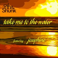 Take Me to the Water (feat. Josephine) — Josephine, 9th & Shunk