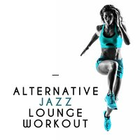 Alternative Jazz Lounge Workout — Alternative Jazz Lounge, Smooth Jazz Workout Music, Smooth Jazz Workout Music|Alternative Jazz Lounge