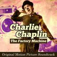 The Factory Machine: Charlie Chaplin — Charlie Chaplin, Alfred Newman Orchestra