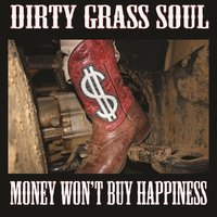 Money Won't Buy Happiness — Dirty Grass Soul