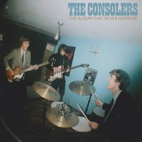 The Album That Never Happened — The Consolers