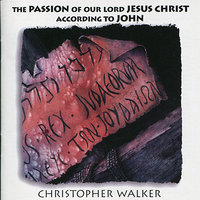 The Passion of Our Lord Jesus Christ According to John — Christopher Walker