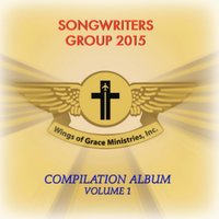 Wings of Grace Ministries, Inc.: Songwriters Group 2015 Compilation Album, Vol. 1 — сборник