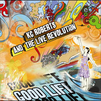 Good Life — KC Roberts and the Live Revolution