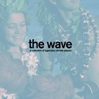 The Wave - A Collection of Legendary Ukulele Players with Songs Like Aloha Oe, Blue Hawaii, And More! — сборник