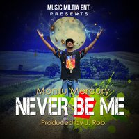 Never Be Me — Montu Mercury, J Rob