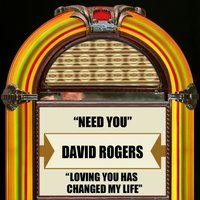 Need You / Loving You Has Changed My Life — David Rogers