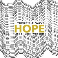 ...There's Always Hope — Life Church Worship