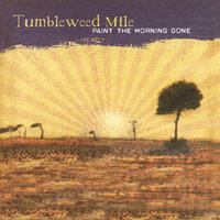 Paint The Morning Gone — Tumbleweed Mile