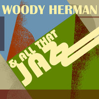 Woody Herman…and All That Jazz — Woody Herman