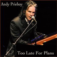 Too Late for Plans — Andy Prieboy
