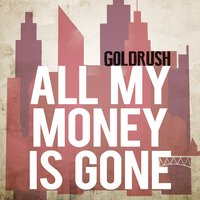 All My Money Is Gone — Goldrush
