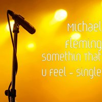 Somethin That U Feel — Michael Fleming