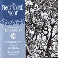 The Frostbound Wood: Christmas Music by Peter Warlock — Allegri Singers / Louis Halsey