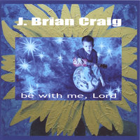 Be With Me, Lord — J. Brian Craig