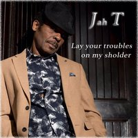 Lay Your Troubles on My Sholder — Jah T
