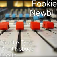 You the Type Don't Nobody F With — Fookie Newbill
