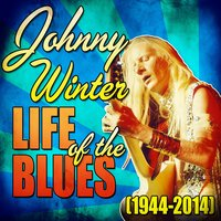 Life of the Blues (1944-2014) — Johnny Winter