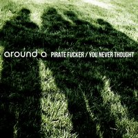 Pirate Fucker / You Never Thought — Around A