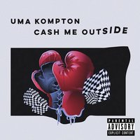 Cash Me Outside — Uma Kompton