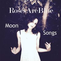 Moon Songs — RosesAreBlue