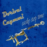 Easily Stop Time — Dorival Caymmi