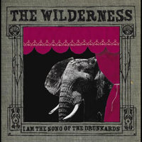 I am the Song of the Drunkards — The Wilderness