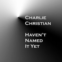 Haven't Named It Yet — Charlie Christian