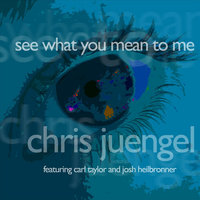 See What You Mean to Me (feat. Carl Taylor and Josh Heilbronner) — Chris Juengel
