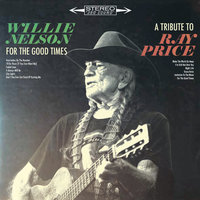 For the Good Times: A Tribute to Ray Price — Willie Nelson