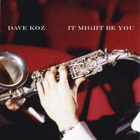 It Might Be You — Dave Koz