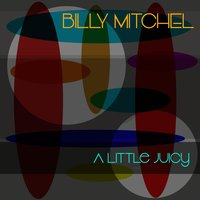 Billy Mitchell: A Little Juicy — BILLY MITCHELL