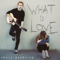 What Is Love — Chase Goehring