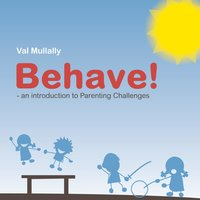 Behave! - An Introduction to Parenting Challenges — Val Mullally