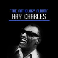 The Anthology Album — Ray Charles, Ray Charles & The Raelets, Ray Charles & Ann Fisher & The Raelets, Ray Charles, Ray Charles & The Raelets, Ray Charles & Ann Fisher & The Raelets