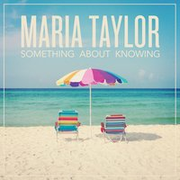 Something About Knowing — Maria Taylor